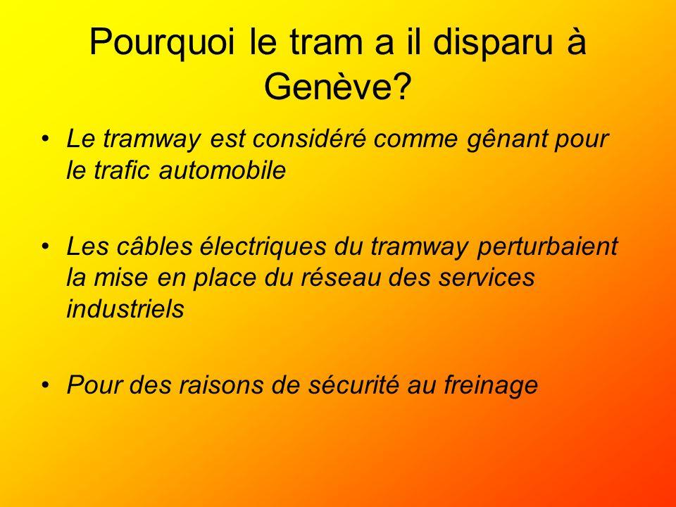 Pourquoi le tram a il disparu à Genève? Le tramway est considéré comme gênant pour le trafic automobile Les câbles électriques du tramway perturbaient