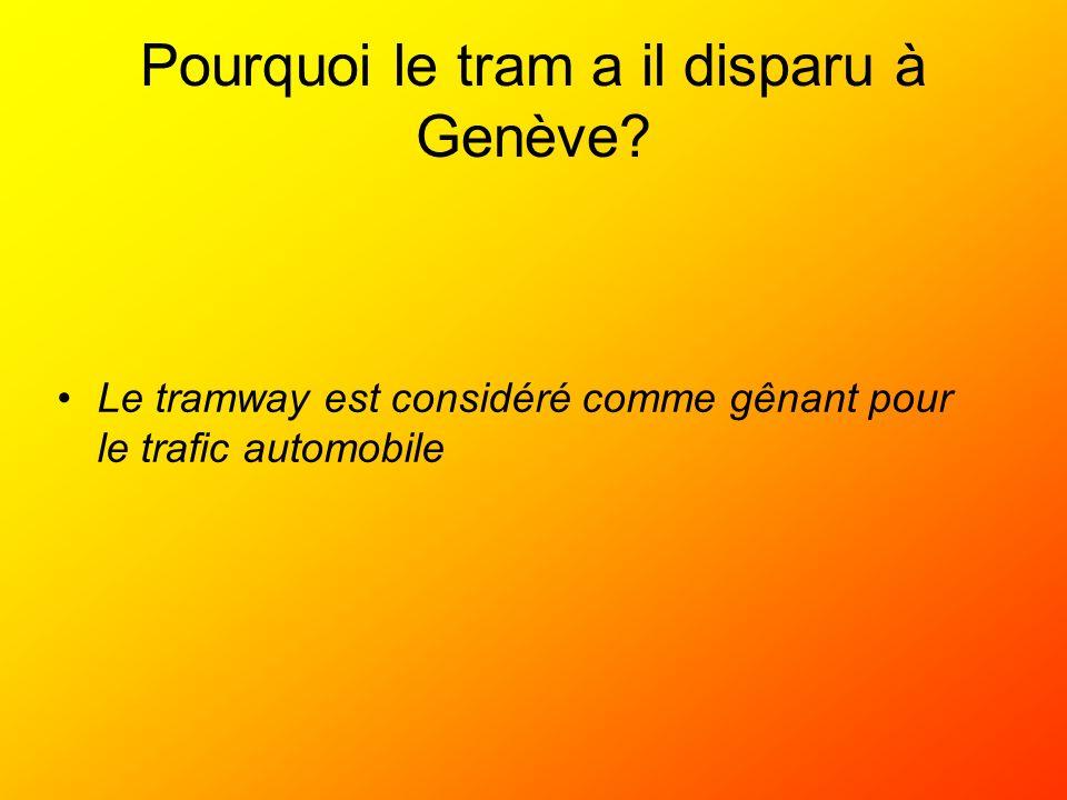 Pourquoi le tram a il disparu à Genève? Le tramway est considéré comme gênant pour le trafic automobile