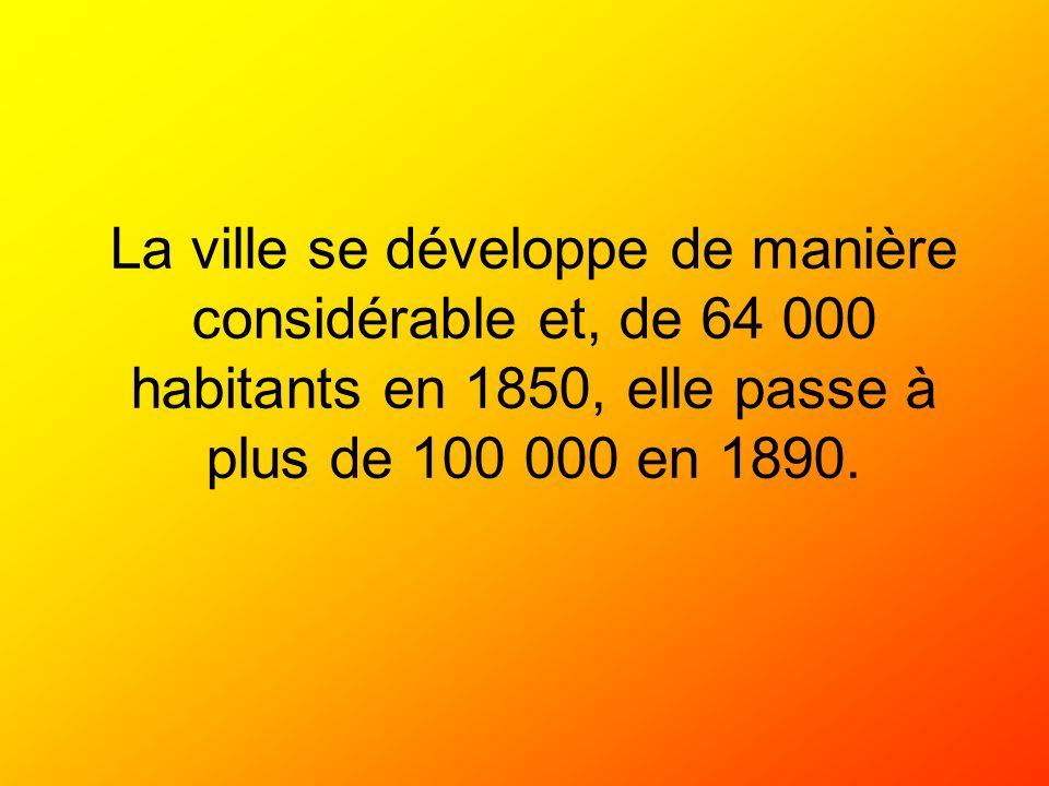 La ville se développe de manière considérable et, de 64 000 habitants en 1850, elle passe à plus de 100 000 en 1890.
