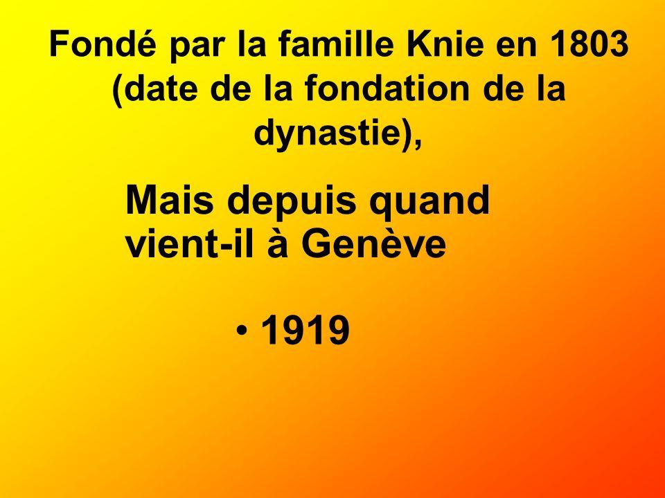 Fondé par la famille Knie en 1803 (date de la fondation de la dynastie), 1919 Mais depuis quand vient-il à Genève