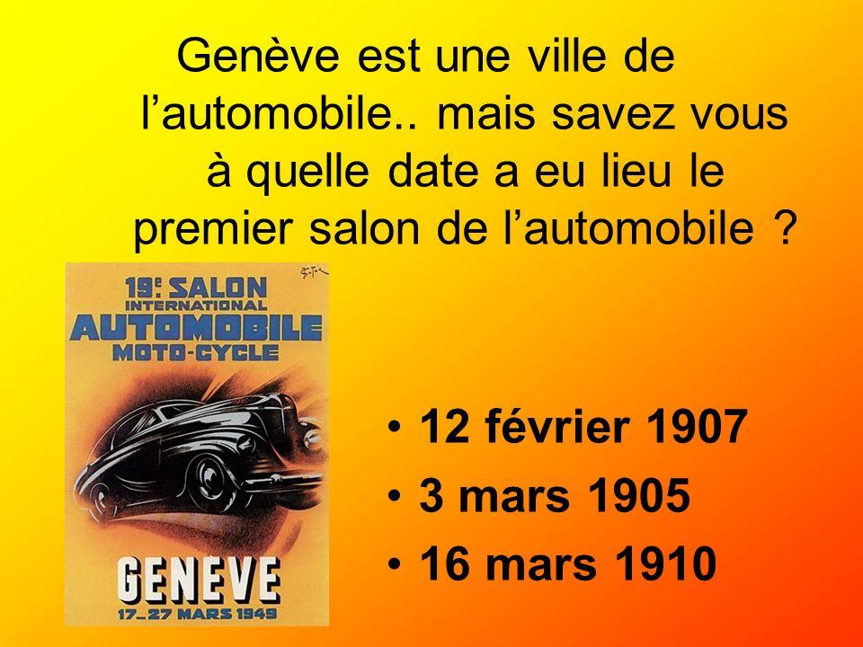 Genève est une ville de lautomobile.. mais savez vous à quelle date a eu lieu le premier salon de lautomobile ? 12 février 1907 3 mars 1905 16 mars 19