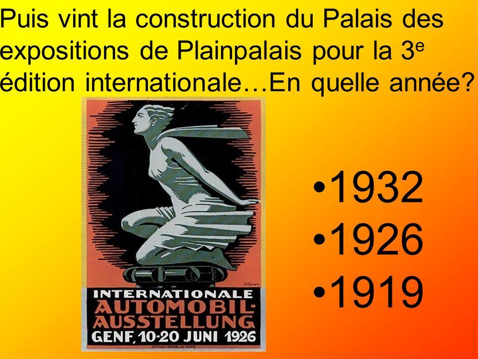 Puis vint la construction du Palais des expositions de Plainpalais pour la 3 e édition internationale…En quelle année? 1932 1926 1919
