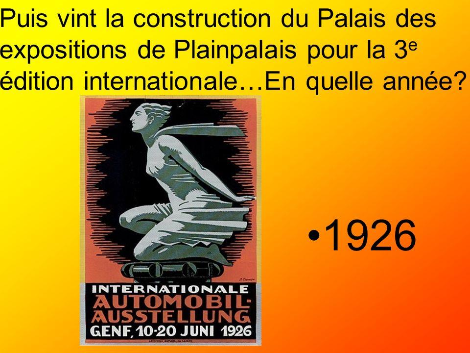 Puis vint la construction du Palais des expositions de Plainpalais pour la 3 e édition internationale…En quelle année? 1926