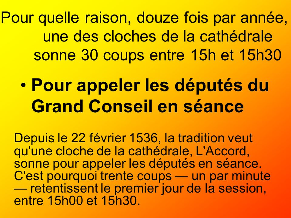 Pour quelle raison, douze fois par année, une des cloches de la cathédrale sonne 30 coups entre 15h et 15h30 Pour appeler les députés du Grand Conseil