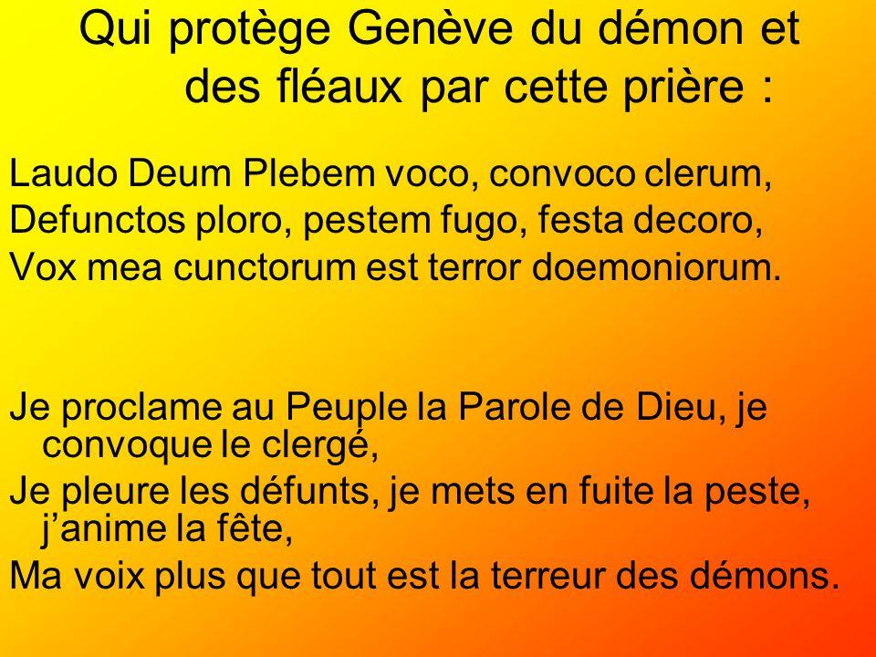 Qui protège Genève du démon et des fléaux par cette prière : Laudo Deum Plebem voco, convoco clerum, Defunctos ploro, pestem fugo, festa decoro, Vox m