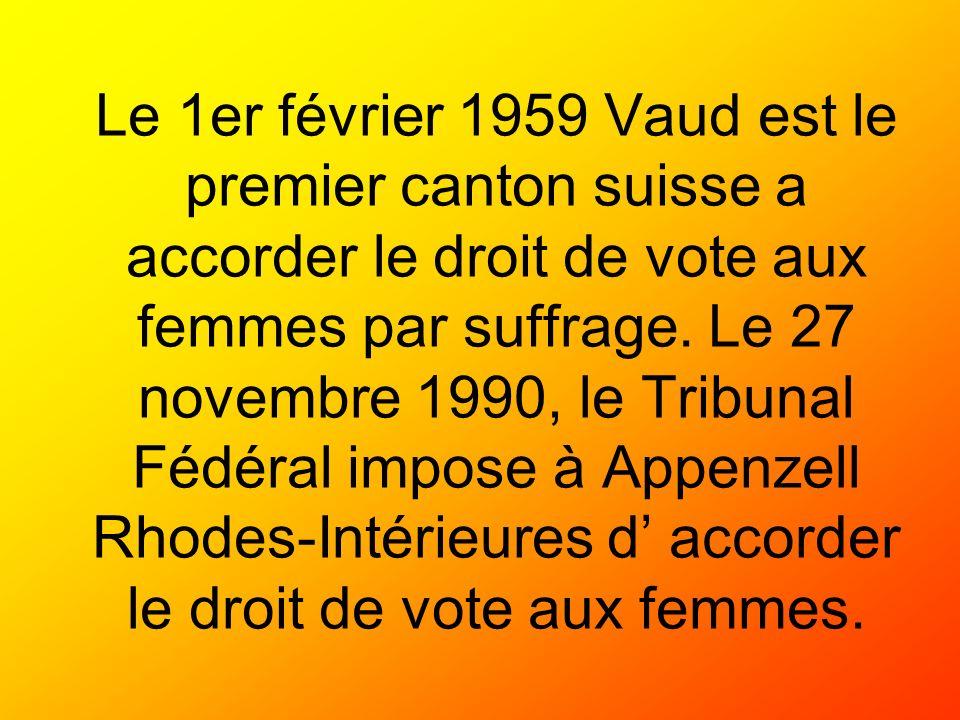 Le 1er février 1959 Vaud est le premier canton suisse a accorder le droit de vote aux femmes par suffrage. Le 27 novembre 1990, le Tribunal Fédéral im