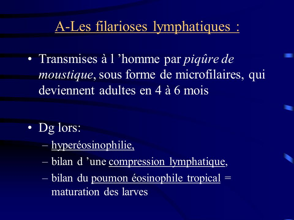 A-Les filarioses lymphatiques : Transmises à l homme par piqûre de moustique, sous forme de microfilaires, qui deviennent adultes en 4 à 6 mois Dg lors: –hyperéosinophilie, –bilan d une compression lymphatique, –bilan du poumon éosinophile tropical = maturation des larves