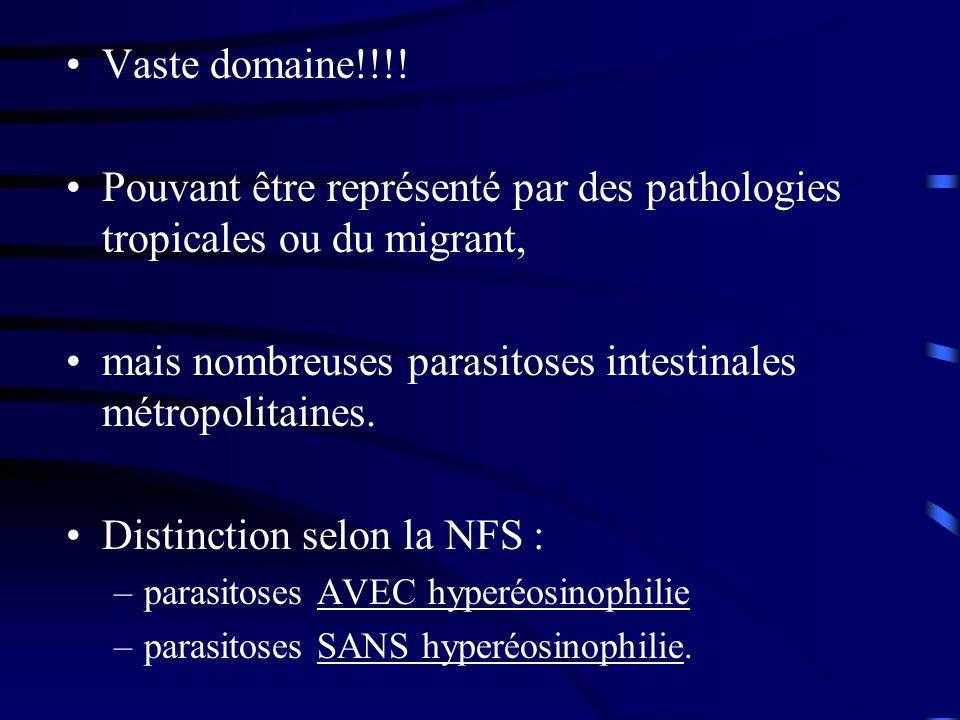 Vaste domaine!!!! Pouvant être représenté par des pathologies tropicales ou du migrant, mais nombreuses parasitoses intestinales métropolitaines. Dist