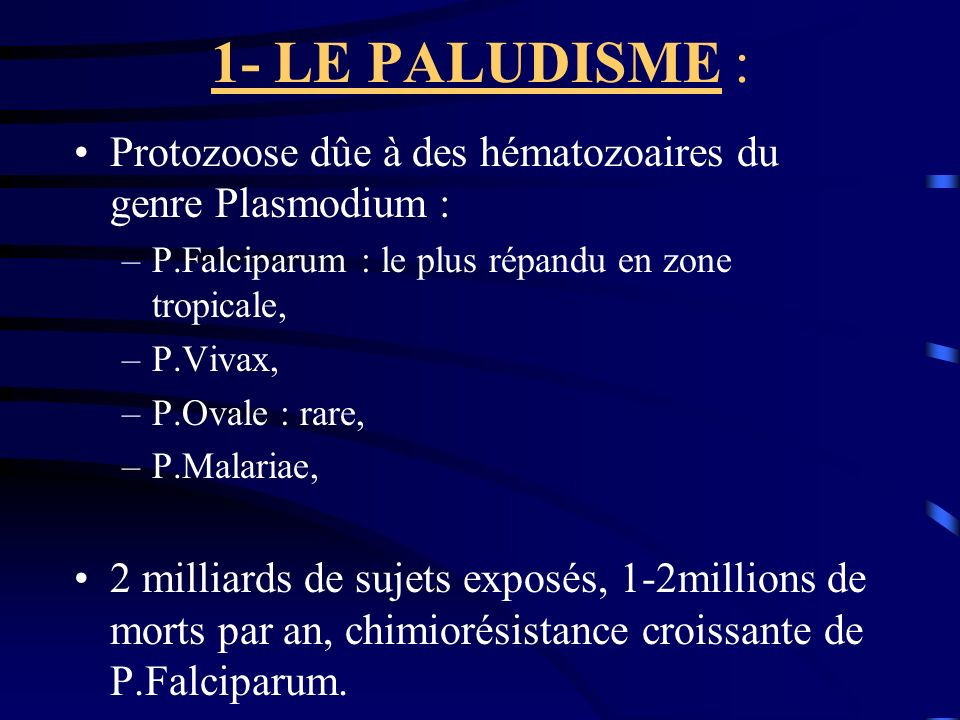 1- LE PALUDISME : Protozoose dûe à des hématozoaires du genre Plasmodium : –P.Falciparum : le plus répandu en zone tropicale, –P.Vivax, –P.Ovale : rar