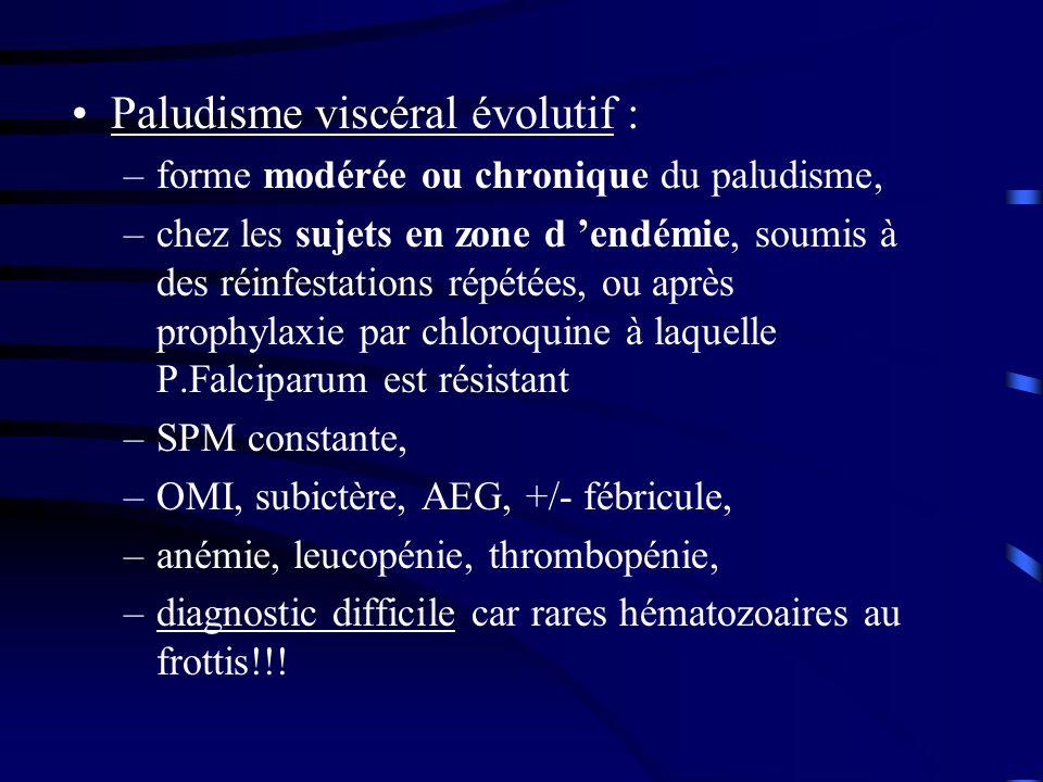 Paludisme viscéral évolutif : –forme modérée ou chronique du paludisme, –chez les sujets en zone d endémie, soumis à des réinfestations répétées, ou a