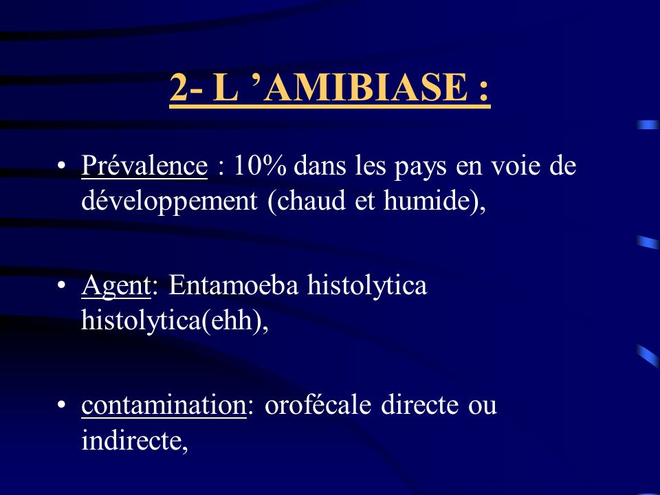 2- L AMIBIASE : Prévalence : 10% dans les pays en voie de développement (chaud et humide), Agent: Entamoeba histolytica histolytica(ehh), contaminatio