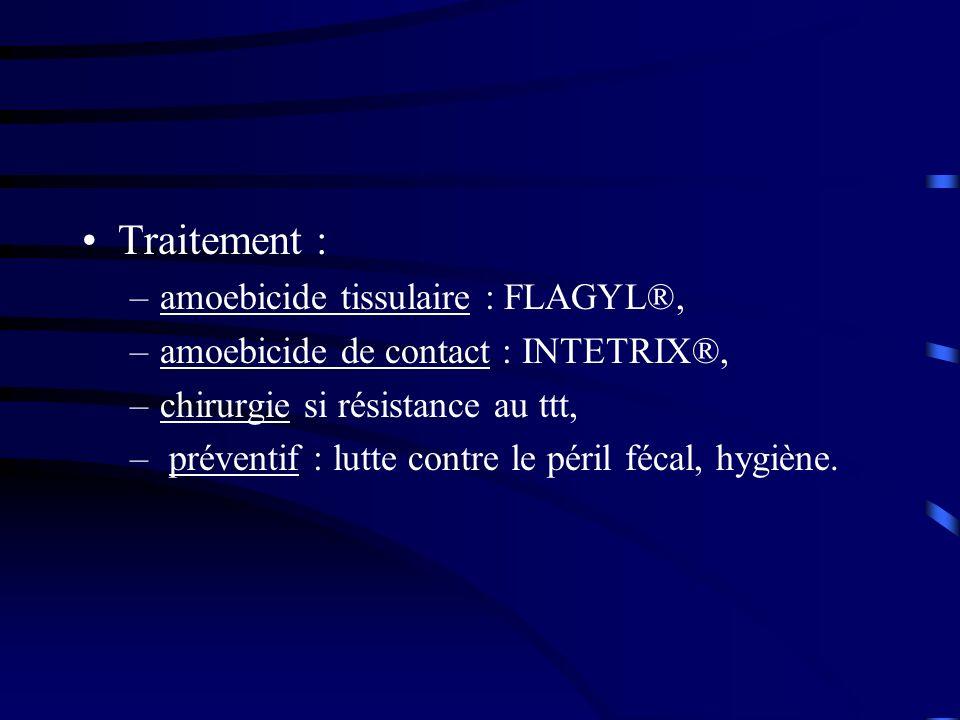 Traitement : –amoebicide tissulaire : FLAGYL®, –amoebicide de contact : INTETRIX®, –chirurgie si résistance au ttt, – préventif : lutte contre le péri