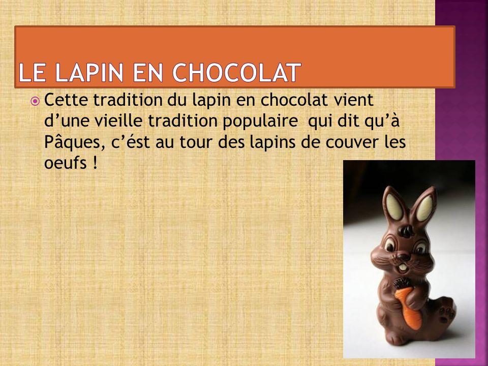 Cette tradition du lapin en chocolat vient dune vieille tradition populaire qui dit quà Pâques, cést au tour des lapins de couver les oeufs !