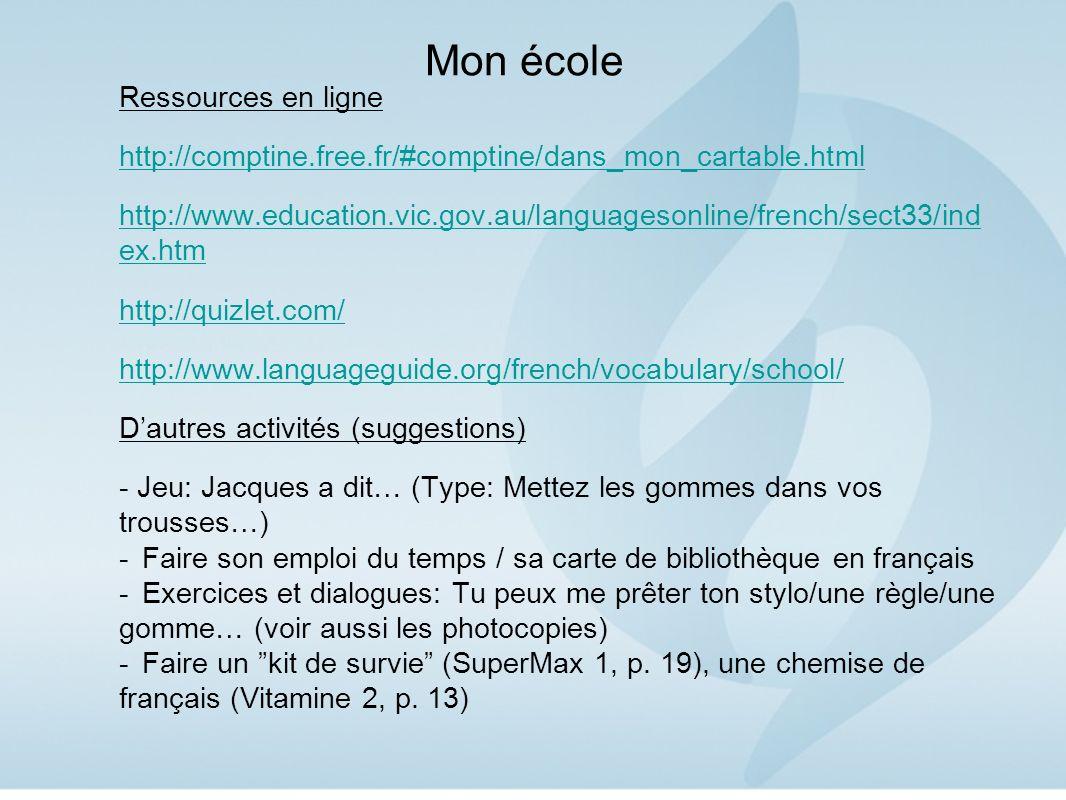Mon école Ressources en ligne http://comptine.free.fr/#comptine/dans_mon_cartable.html http://www.education.vic.gov.au/languagesonline/french/sect33/ind ex.htm http://quizlet.com/ http://www.languageguide.org/french/vocabulary/school/ Dautres activités (suggestions) - Jeu: Jacques a dit… (Type: Mettez les gommes dans vos trousses…) -Faire son emploi du temps / sa carte de bibliothèque en français -Exercices et dialogues: Tu peux me prêter ton stylo/une règle/une gomme… (voir aussi les photocopies) -Faire un kit de survie (SuperMax 1, p.