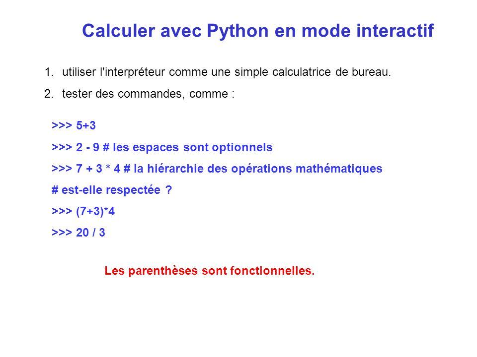 >>> 5+3 >>> 2 - 9 # les espaces sont optionnels >>> 7 + 3 * 4 # la hiérarchie des opérations mathématiques # est-elle respectée ? >>> (7+3)*4 >>> 20 /