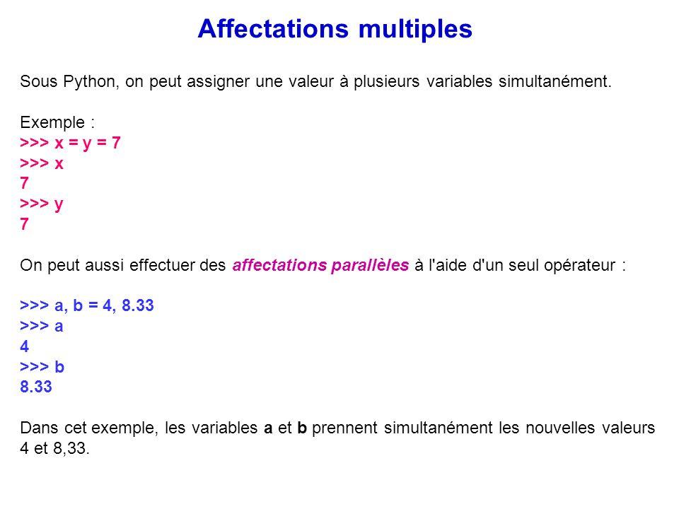 Sous Python, on peut assigner une valeur à plusieurs variables simultanément. Exemple : >>> x = y = 7 >>> x 7 >>> y 7 On peut aussi effectuer des affe