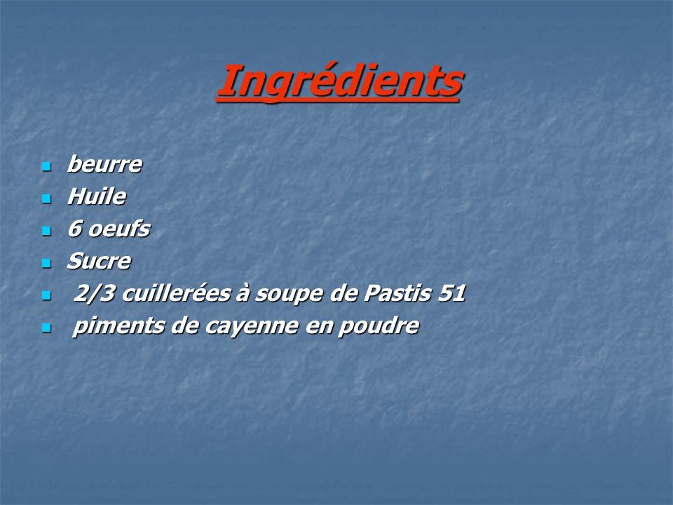 Ingrédients beurre Huile 6 oeufs Sucre 2 2/3 cuillerées à soupe de Pastis 51 p piments de cayenne en poudre