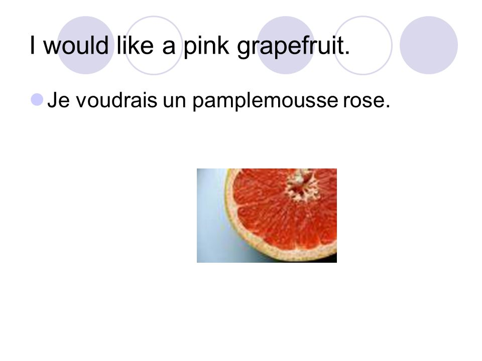 I would like a pink grapefruit. Je voudrais un pamplemousse rose.