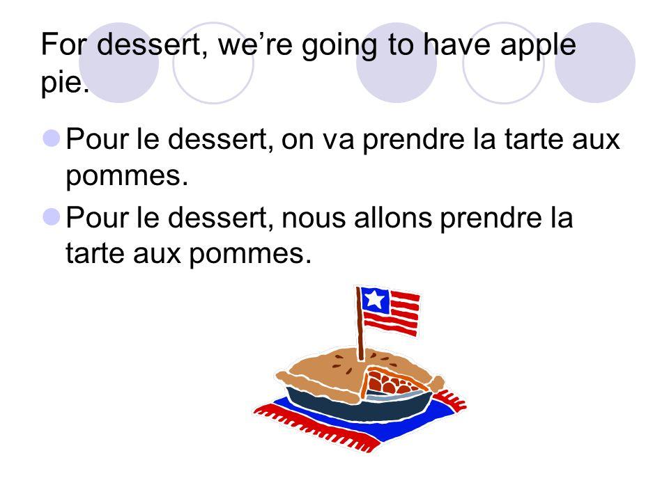 For dessert, were going to have apple pie. Pour le dessert, on va prendre la tarte aux pommes. Pour le dessert, nous allons prendre la tarte aux pomme