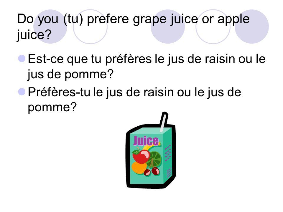 Do you (tu) prefere grape juice or apple juice? Est-ce que tu préfères le jus de raisin ou le jus de pomme? Préfères-tu le jus de raisin ou le jus de