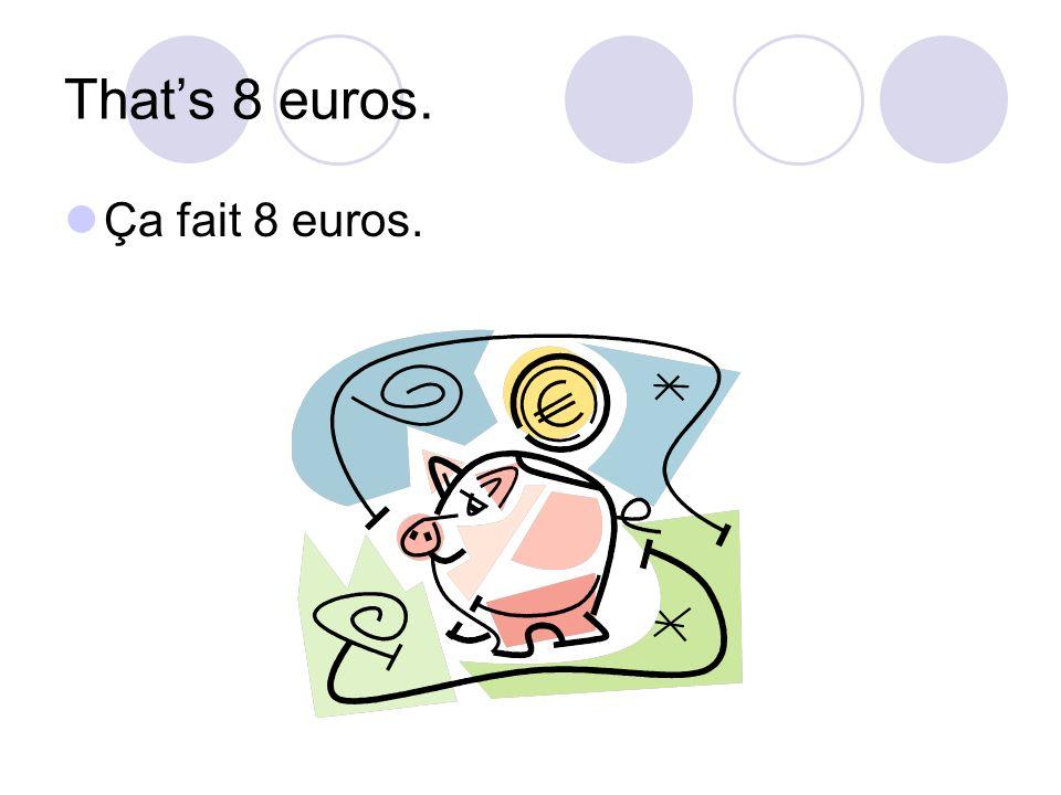 Thats 8 euros. Ça fait 8 euros.