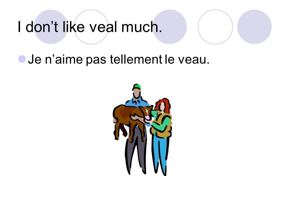 I dont like veal much. Je naime pas tellement le veau.