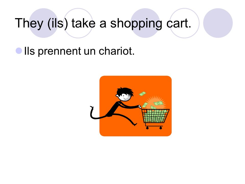 They (ils) take a shopping cart. Ils prennent un chariot.
