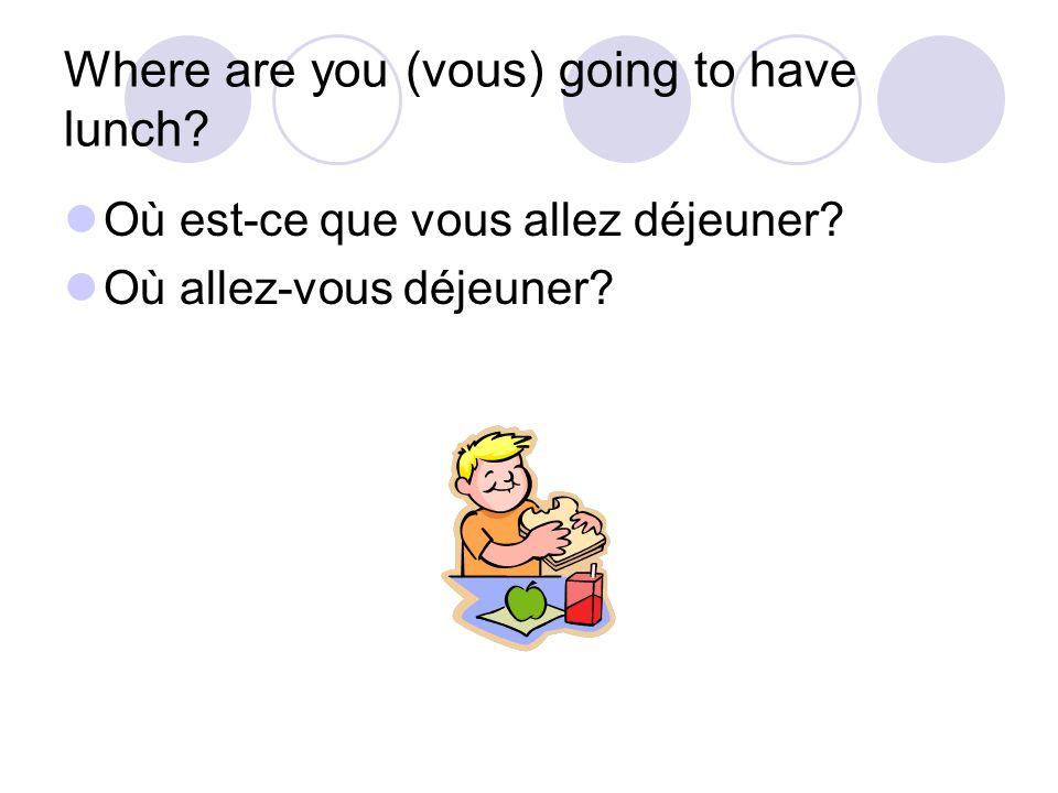 Where are you (vous) going to have lunch? Où est-ce que vous allez déjeuner? Où allez-vous déjeuner?