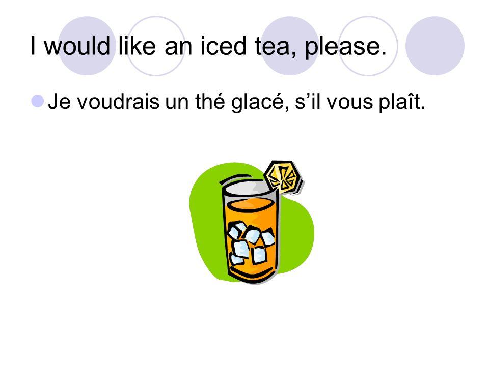 I would like an iced tea, please. Je voudrais un thé glacé, sil vous plaît.