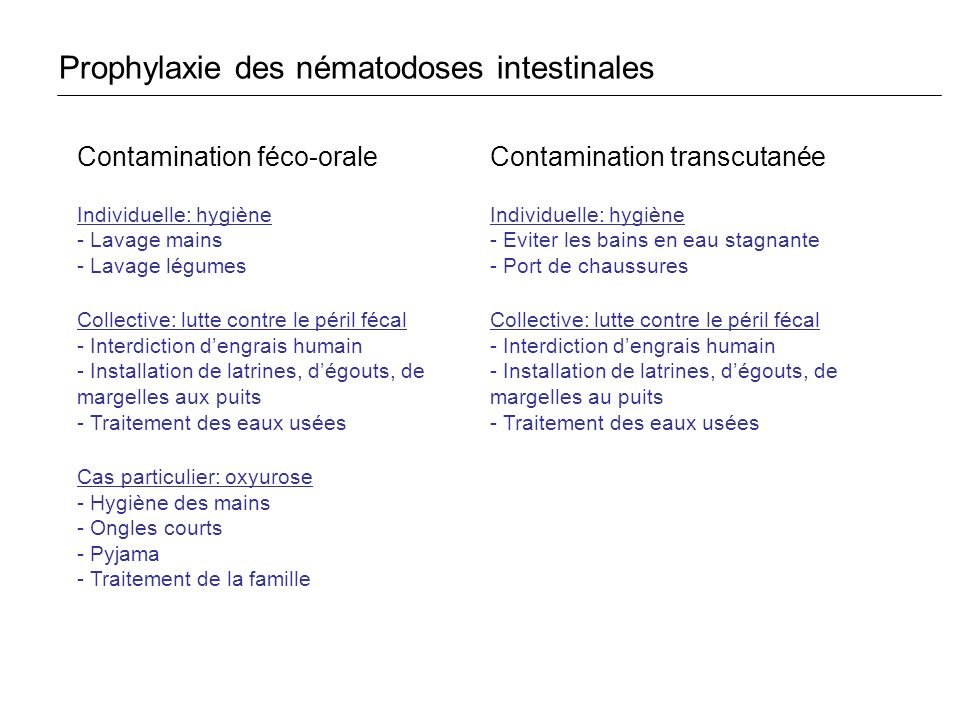 Prophylaxie des nématodoses intestinales Contamination féco-orale Individuelle: hygiène - Lavage mains - Lavage légumes Collective: lutte contre le pé