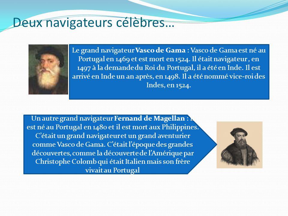 Deux navigateurs célèbres… Le grand navigateur Vasco de Gama : Vasco de Gama est né au Portugal en 1469 et est mort en 1524. Il était navigateur, en 1
