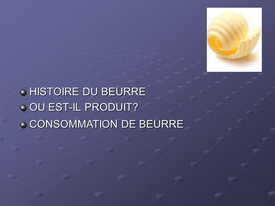 HISTOIRE DU BEURRE OU EST-IL PRODUIT? CONSOMMATION DE BEURRE