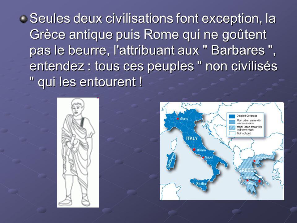 Seules deux civilisations font exception, la Grèce antique puis Rome qui ne goûtent pas le beurre, l'attribuant aux