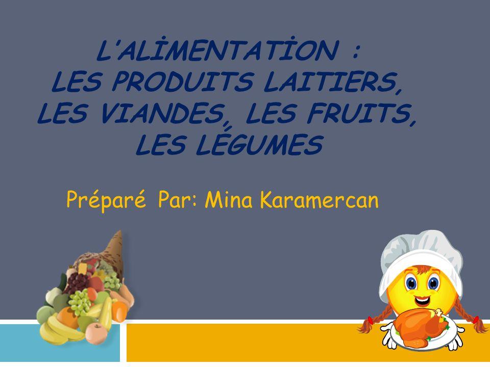 LALİMENTATİON : LES PRODUITS LAITIERS, LES VIANDES, LES FRUITS, LES LÉGUMES Préparé Par: Mina Karamercan