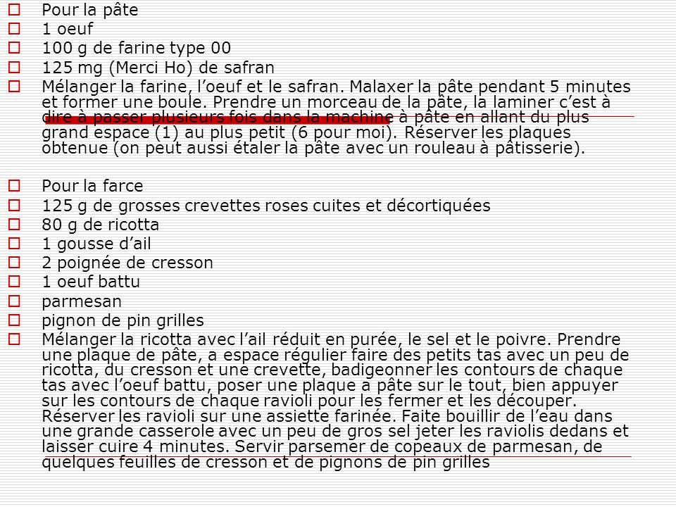 Pour la pâte 1 oeuf 100 g de farine type 00 125 mg (Merci Ho) de safran Mélanger la farine, loeuf et le safran. Malaxer la pâte pendant 5 minutes et f