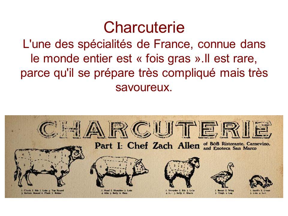 Charcuterie L'une des spécialités de France, connue dans le monde entier est « fois gras ».Il est rare, parce qu'il se prépare très compliqué mais trè