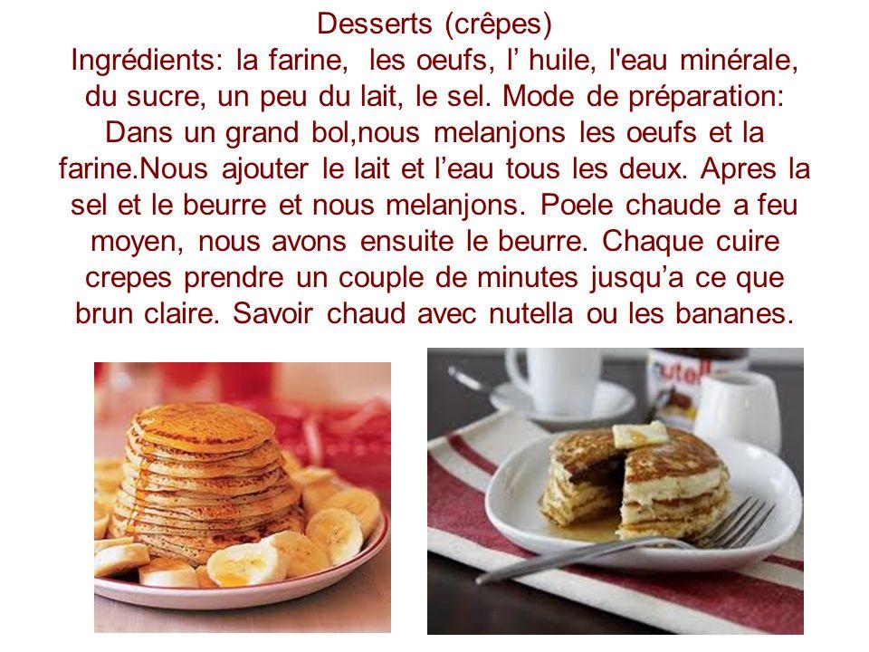 Desserts (crêpes) Ingrédients: la farine, les oeufs, l huile, l'eau minérale, du sucre, un peu du lait, le sel. Mode de préparation: Dans un grand bol