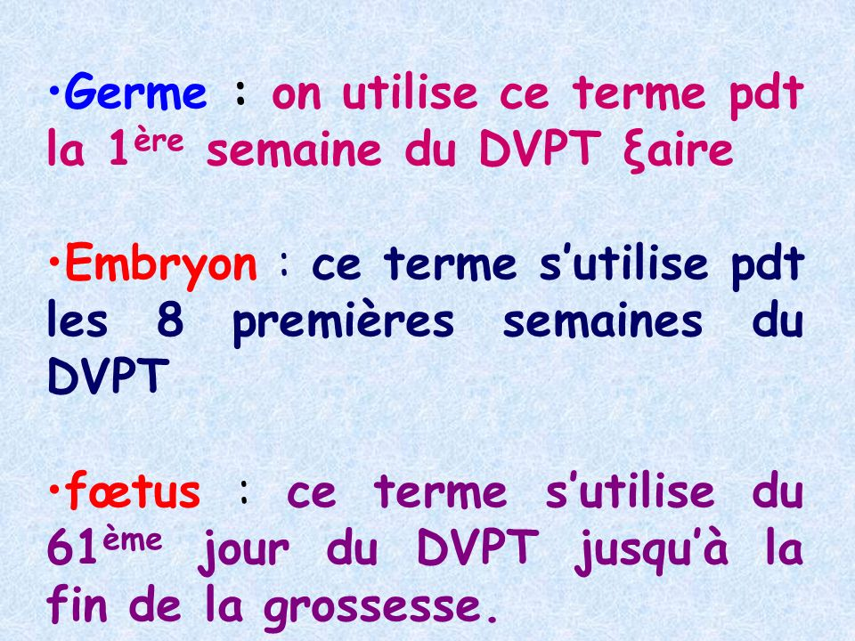 Germe : on utilise ce terme pdt la 1 ère semaine du DVPT ξaire Embryon : ce terme sutilise pdt les 8 premières semaines du DVPT fœtus : ce terme sutilise du 61 ème jour du DVPT jusquà la fin de la grossesse.