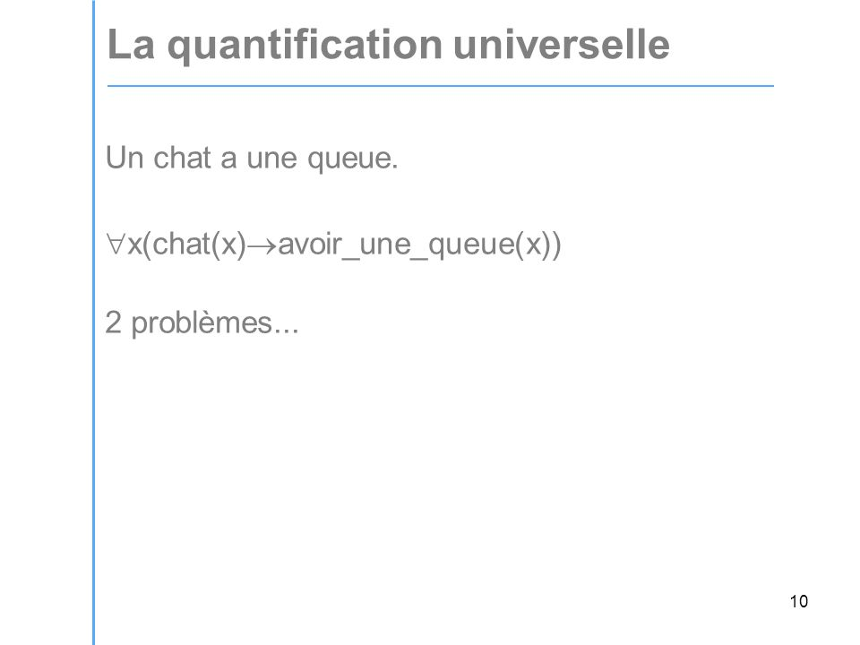 10 La quantification universelle Un chat a une queue. x(chat(x) avoir_une_queue(x)) 2 problèmes...