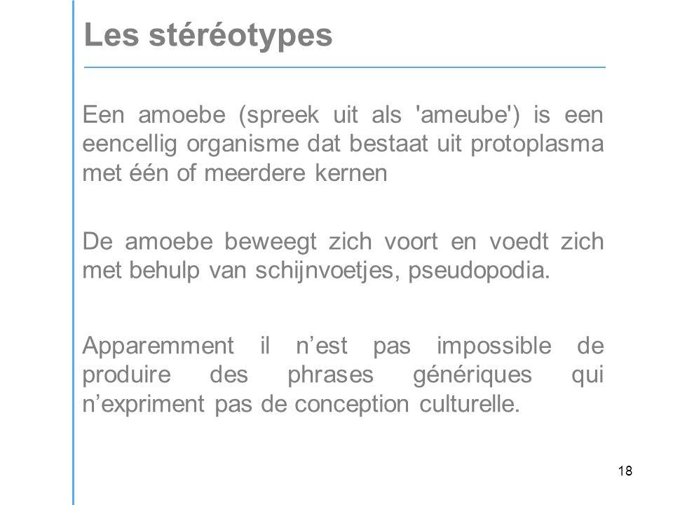 18 Les stéréotypes Een amoebe (spreek uit als ameube ) is een eencellig organisme dat bestaat uit protoplasma met één of meerdere kernen De amoebe beweegt zich voort en voedt zich met behulp van schijnvoetjes, pseudopodia.