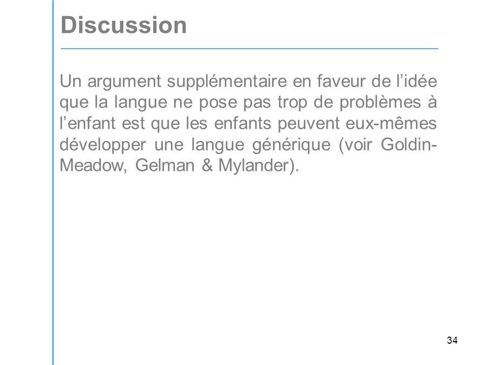 34 Discussion Un argument supplémentaire en faveur de lidée que la langue ne pose pas trop de problèmes à lenfant est que les enfants peuvent eux-mêmes développer une langue générique (voir Goldin- Meadow, Gelman & Mylander).