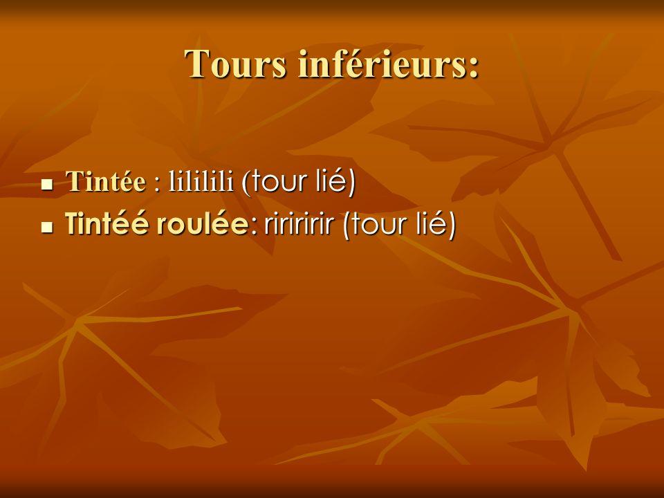 Tours inférieurs: Tintée : lililili ( tour lié) Tintée : lililili ( tour lié) Tintéé roulée : ririririr (tour lié) Tintéé roulée : ririririr (tour lié