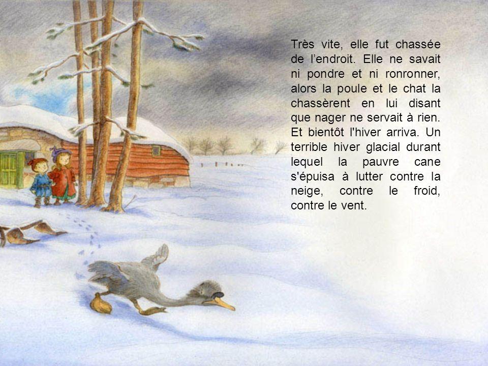 Très vite, elle fut chassée de lendroit. Elle ne savait ni pondre et ni ronronner, alors la poule et le chat la chassèrent en lui disant que nager ne