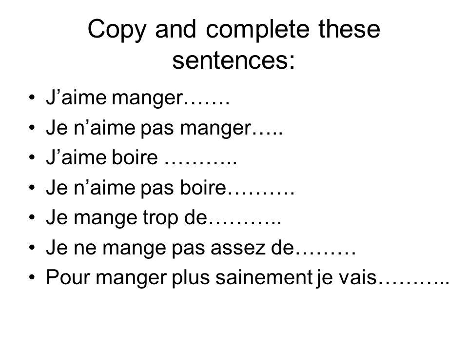 Copy and complete these sentences: Jaime manger……. Je naime pas manger….. Jaime boire ……….. Je naime pas boire………. Je mange trop de……….. Je ne mange p