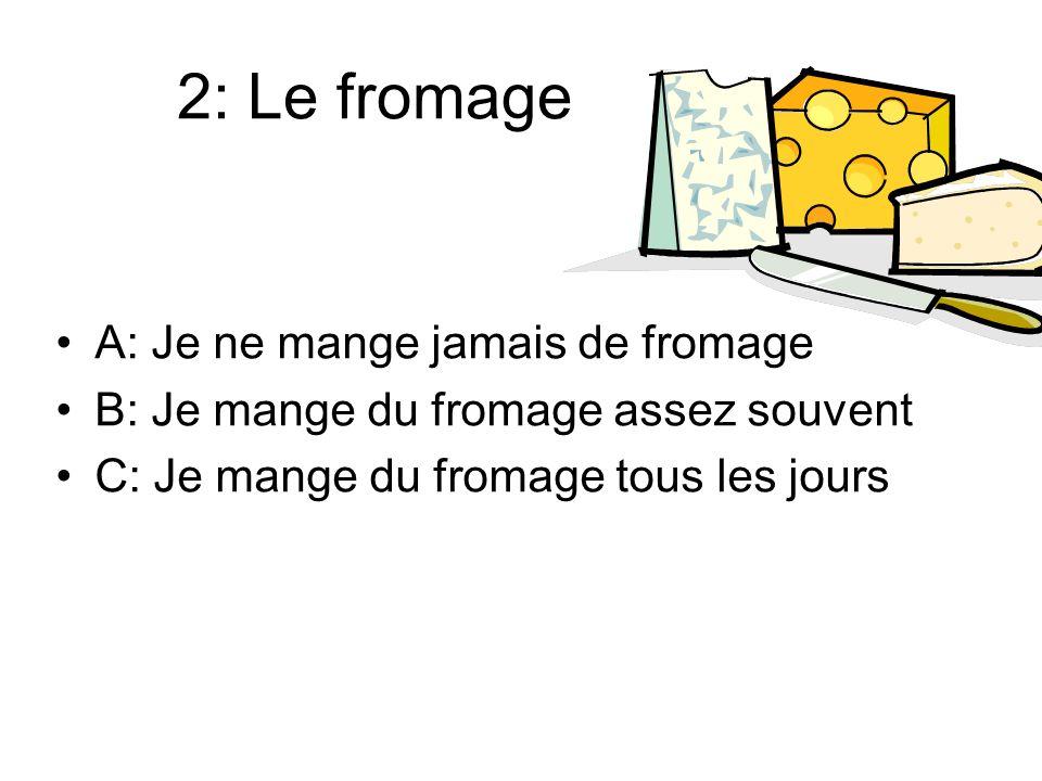 2: Le fromage A: Je ne mange jamais de fromage B: Je mange du fromage assez souvent C: Je mange du fromage tous les jours