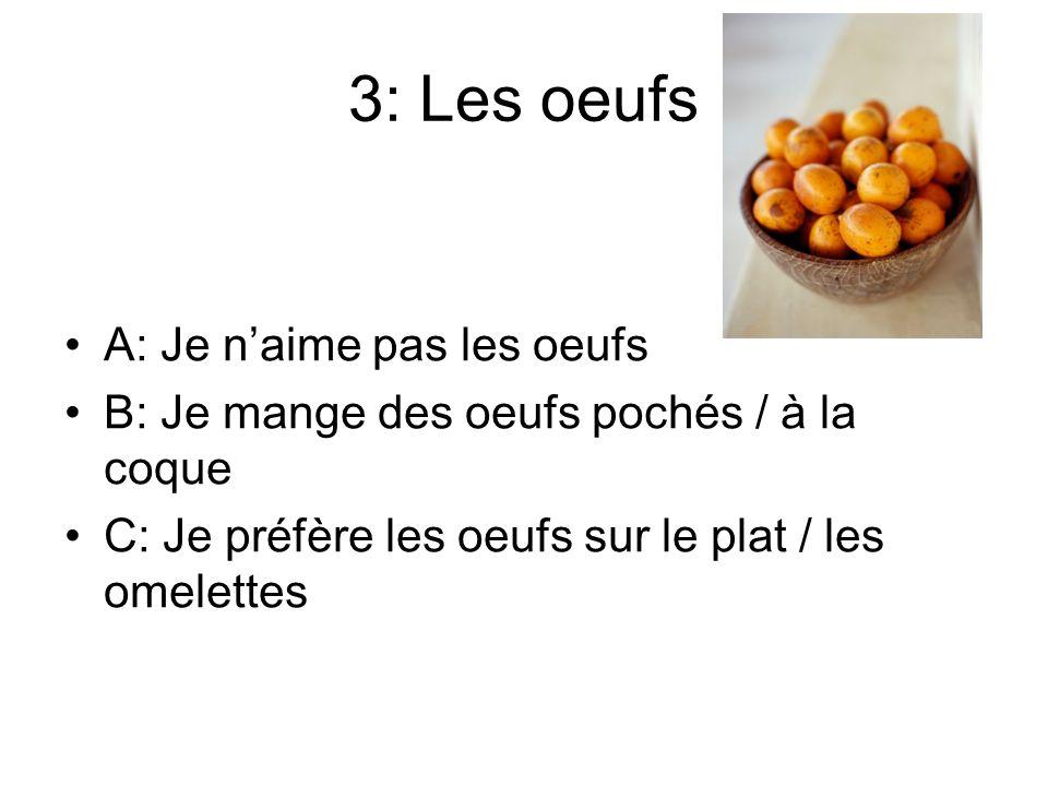 3: Les oeufs A: Je naime pas les oeufs B: Je mange des oeufs pochés / à la coque C: Je préfère les oeufs sur le plat / les omelettes