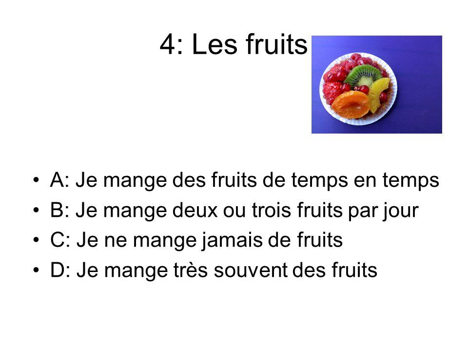 4: Les fruits A: Je mange des fruits de temps en temps B: Je mange deux ou trois fruits par jour C: Je ne mange jamais de fruits D: Je mange très souv