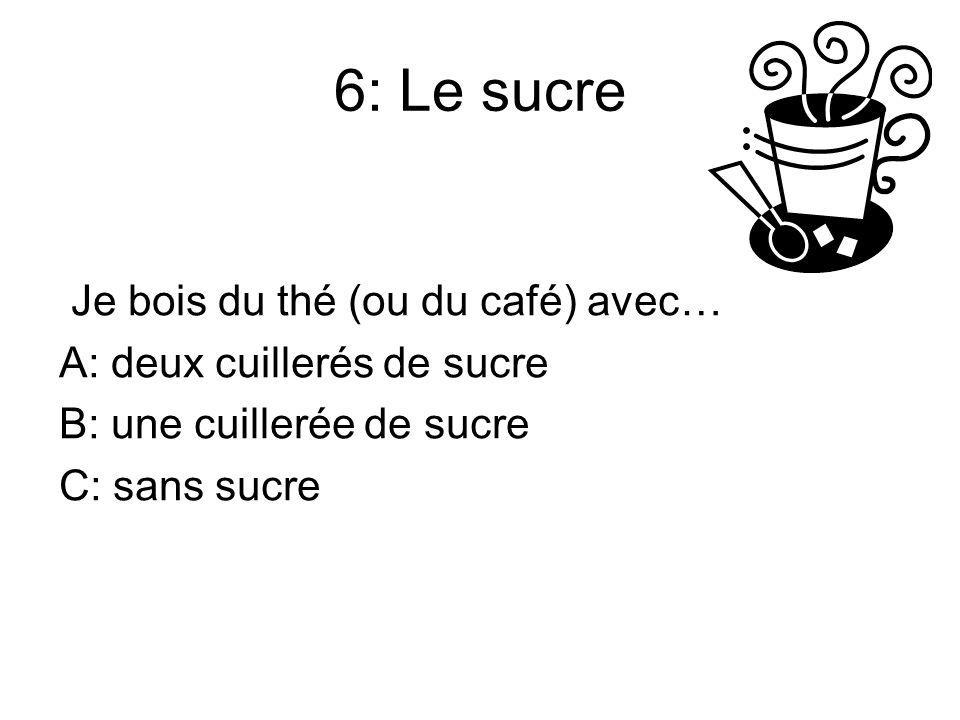6: Le sucre Je bois du thé (ou du café) avec… A: deux cuillerés de sucre B: une cuillerée de sucre C: sans sucre