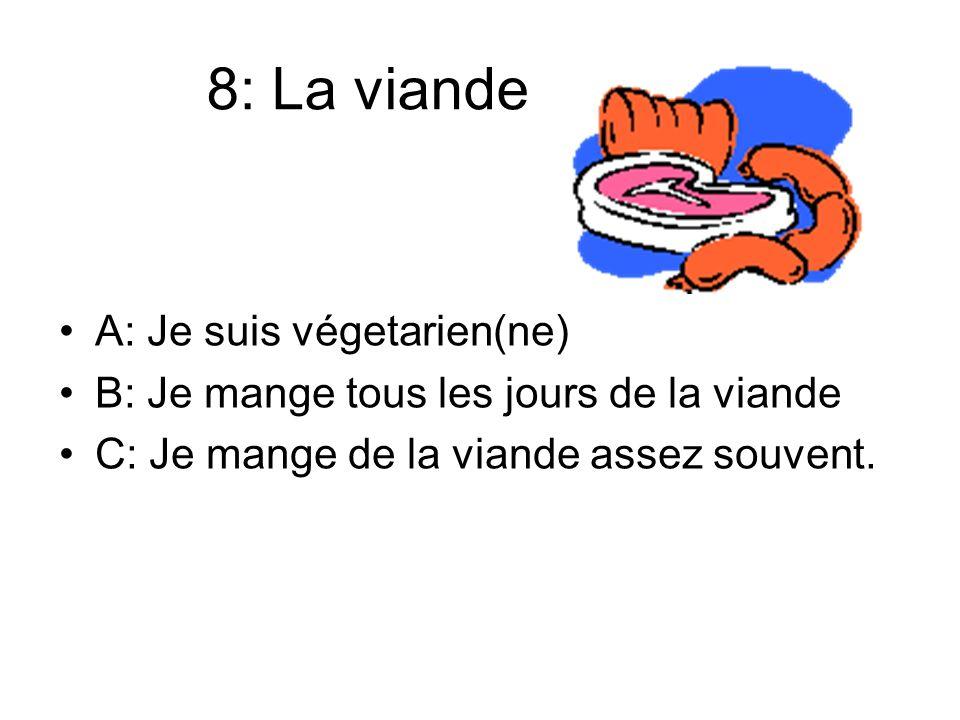 8: La viande A: Je suis végetarien(ne) B: Je mange tous les jours de la viande C: Je mange de la viande assez souvent.