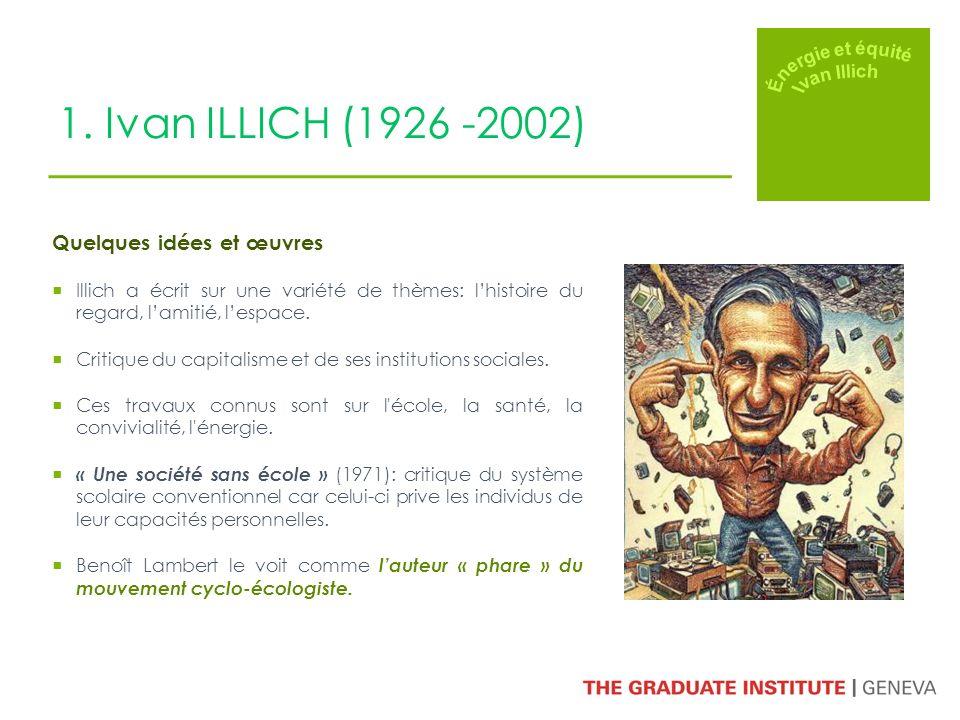 1. Ivan ILLICH (1926 -2002) Quelques idées et œuvres Illich a écrit sur une variété de thèmes: lhistoire du regard, lamitié, lespace. Critique du capi
